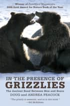 In the Presence of Grizzlies - The Ancient Bond Between Men And Bears ebook by Doug Peacock, Andrea Dr Peacock