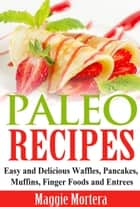 Paleo Recipes Easy and Delicious Waffles, Pancakes, Muffins, Finger Foods and Entrees. ebook by Maggie Mortera