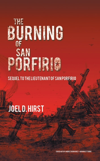 The Burning of San Porfirio - Sequel to The Lieutenant of San Porfirio ebook by Joel D. Hirst