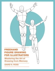 Freehand Figure Drawing for Illustrators - Mastering the Art of Drawing from Memory ebook by David H. Ross