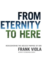 From Eternity to Here - Rediscovering the Ageless Purpose of God ebook by Frank Viola