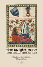 The Bright Rose - Early German Verse 8001250 ebook by Philip Wilson, Philip Wilson