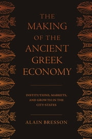 The Making of the Ancient Greek Economy - Institutions, Markets, and Growth in the City-States ebook by Alain Bresson,Steven Rendall