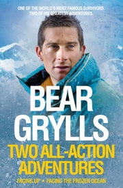 Bear Grylls: Two All-Action Adventures - Facing Up - Facing the Frozen Ocean ebook by Bear Grylls