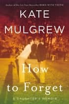 How to Forget - A Daughter's Memoir ebook by Kate Mulgrew