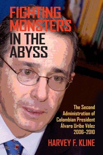 Fighting Monsters in the Abyss - The Second Administration of Colombian President Álvaro Uribe Vélez, 2006–2010 ebook by Harvey F. Kline