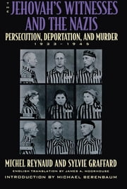The Jehovah's Witnesses and the Nazis - Persecution, Deportation, and Murder, 1933-1945 ebook by Michel Reynaud,Sylvie Graffard,Michael Berenbaum,James A. Moorhouse