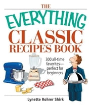 The Everything Classic Recipes Book: 300 All-time Favorites Perfect for Beginners ebook by Lynette Rohrer Shirk