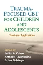Trauma-Focused CBT for Children and Adolescents - Treatment Applications ebook by Judith A. Cohen, MD, Anthony P. Mannarino,...