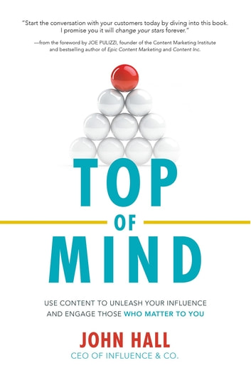 Top of Mind: Use Content to Unleash Your Influence and Engage Those Who Matter To You ebook by John Hall