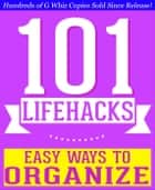 101 Lifehacks - Easy Ways to Organize: Tips to Enhance Efficiency, Stay Organized, Make friends and Simplify Life and Improve Quality of Life! ebook by G Whiz