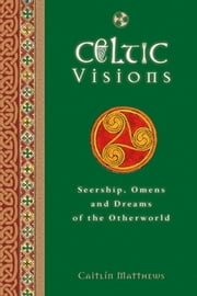 Celtic Visions - Seership, Omens and Dreams of the Otherworld ebook by Caitlin Matthews