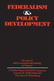 Federalism and Policy Development - The Case of Adult Occupational Training in Ontario ebook by J. Stefan Dupre, David Cameron, Graeme McKechnie,...