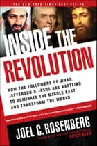 Inside the Revolution - How the Followers of Jihad, Jefferson, and Jesus Are Battling to Dominate the Middle East and Transform the World ebook by Joel C. Rosenberg