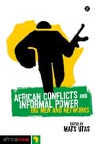 African Conflicts and Informal Power - Big Men and Networks ebook by Mats Utas, Maya Mynster Christensen, Koen Vlassenroot,...