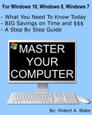 Master Your Computer - Windows 10, Windows 8.1, Windows 8, Windows 7 and Vista ebook by Robert A. Blake