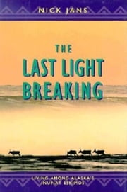 The Last Light Breaking - Living Among Alaska's Inupiat Eskimos ebook by Nick Jans