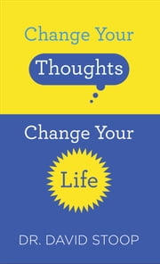 Change Your Thoughts, Change Your Life ebook by Dr. David Stoop