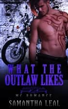 What the Outlaw Likes MC Romance - Bad Boy BBW Pregnancy Short Story ebook by Samantha Leal