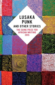 Lusaka Punk and Other Stories: The Caine Prize for African Writing 2015 ebook by Segun Afolabi,Elnathan John,F. T. Kola,Masande  Ntshanga,Namwali Serpell