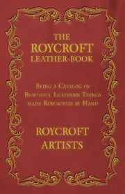 The Roycroft Leather-Book - Being a Catalog of Beautiful Leathern Things made Roycroftie by Hand ebook by Roycroft Artists