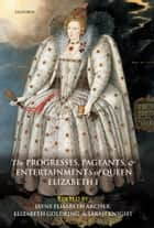 The Progresses, Pageants, and Entertainments of Queen Elizabeth I ebook by Jayne Elisabeth Archer, Elizabeth Goldring, Sarah Knight