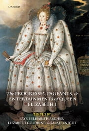 The Progresses, Pageants, and Entertainments of Queen Elizabeth I ebook by Jayne Elisabeth Archer ; Elizabeth Goldring ; Sarah Knight