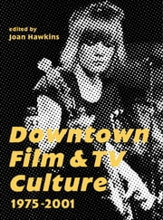 Downtown Film and TV Culture 1975-2001 ebook by Joan Hawkins