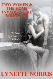 Two Women & The Home Invaders Like Rough Sex (Taboo Impregnation Erotica) ebook by Lynette Norris