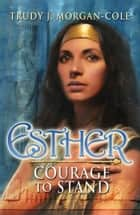 Esther - Courage to Stand ebook by Trudy J. Morgan-Cole