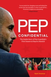 Pep Confidential - Inside Pep Guardiola's First Season at Bayern Munich ebook by Martí Perarnau