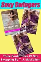 Sexy Swingers: Three Sordid Tales Of Sex Swapping ebook by TJ MacCallum