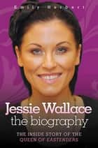 Jessie Wallace - The Inside Story of the Queen of Eastenders ebook by