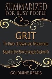 Grit - Summarized for Busy People: The Power of Passion and Perseverance: Based on the Book by Angela Duckworth ebook by Goldmine Reads