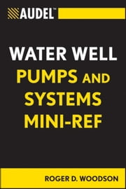 Audel Water Well Pumps and Systems Mini-Ref ebook by Roger D. Woodson