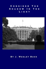 Consider the Shadow In the Light ebook by J. Wesley Buck