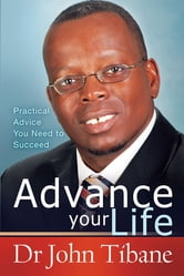 Advance your life - Practical advice you need to succeed ebook by Dr John Tibane