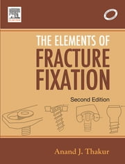 Elements of Fracture Fixation - E-Book ebook by Anand J. Thakur, MS(Ortho), FCPS,...
