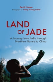 Land of Jade: A Journey from India through Northern Burma to China ebook by Bertil Lintner