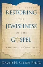 Restoring The Jewishness of the Gospel ebook by David H. Stern, Ph. D.