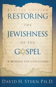 Restoring The Jewishness of the Gospel - A Message for Christians Condensed from Messianic Judaism ebook by David H. Stern, Ph. D.