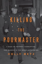 Killing the Poormaster - A Saga of Poverty, Corruption, and Murder in the Great Depression ebook by Holly Metz