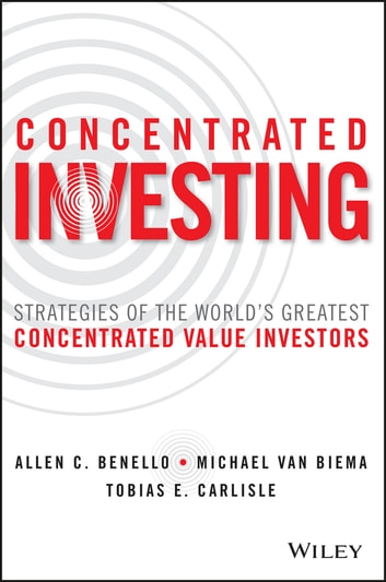 Concentrated Investing - Strategies of the World's Greatest Concentrated Value Investors ebook by Allen C. Benello,Tobias E. Carlisle,Michael van Biema