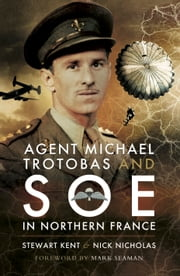 Agent Michael Trotobas and SOE in Northern France ebook by Stewar Kent,Nick Nicholas