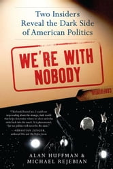 We're with Nobody - Two Insiders Reveal the Dark Side of American Politics ebook by Alan Huffman,Michael Rejebian