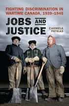 Jobs and Justice - Fighting Discrimination in Wartime Canada, 1939-1945 ebook by Carmela Patrias