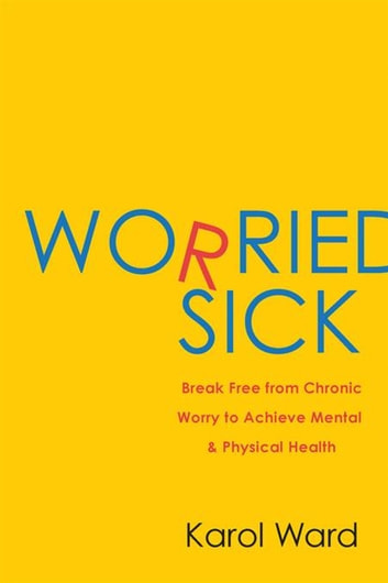 Worried Sick - Break Free from Chronic Worry to Achieve Mental & Physical Health ebook by Karol Ward