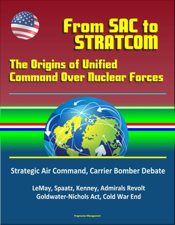 From SAC To STRATCOM: The Origins of Unified Command Over Nuclear Forces -  Strategic Air Command, Carrier Bomber Debate, LeMay, Spaatz, Kenney,