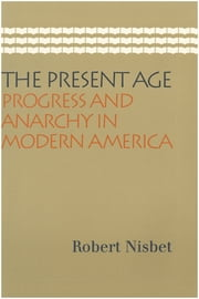 The Present Age - Progress and Anarchy in Modern America ebook by Robert Nisbet