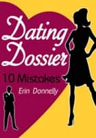 Dating Dossier: 10 Dating Mistakes ebook by Erin Donnelly